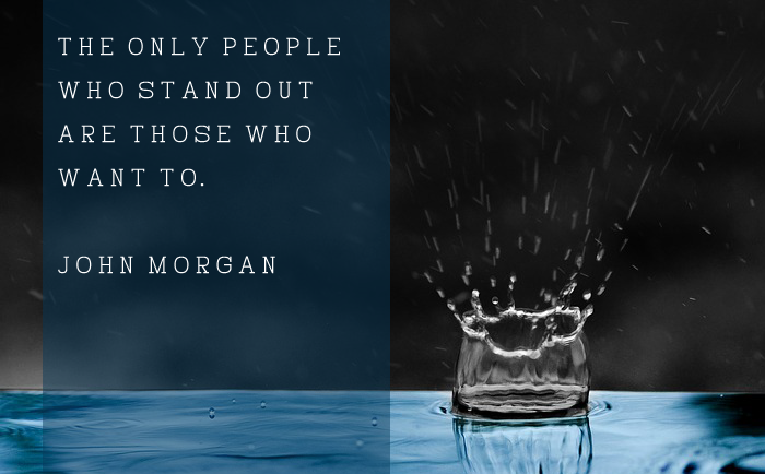 """The only people who stand out are those who want to."" – John Morgan"