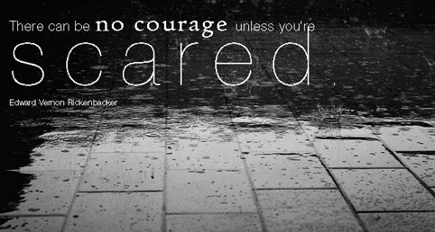 """There can be no courage unless you're scared."" Edward Vernon Rickenbacker"
