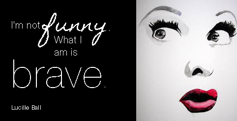"""I'm not funny. What I am is brave."" Lucille Ball"